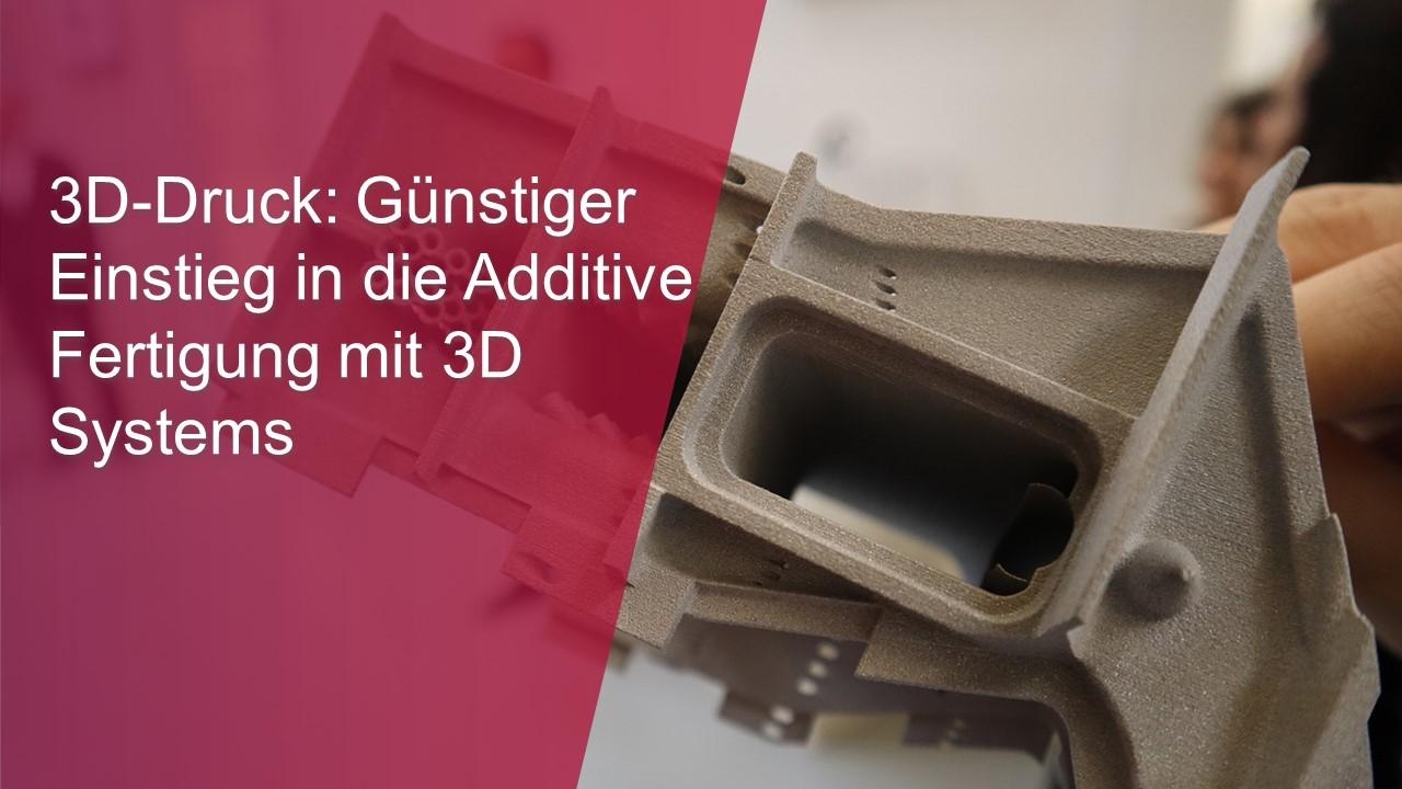 3D-Druck Günstiger Einstieg in die Additive Fertigung mit 3D Systems